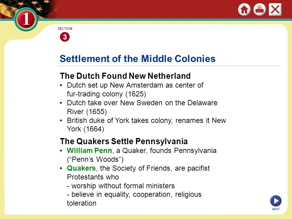 NEXT 3 SECTION Settlement of the Middle Colonies The Dutch Found New Netherland Dutch set up New Amsterdam as center of fur-trading colony (1625) Dutch take over New Sweden on the Delaware River (1655) British duke of York takes colony, renames it New York (1664) The Quakers Settle Pennsylvania William Penn, a Quaker, founds Pennsylvania ( Penn's Woods ) Quakers, the Society of Friends, are pacifist Protestants who - worship without formal ministers - believe in equality, cooperation, religious toleration