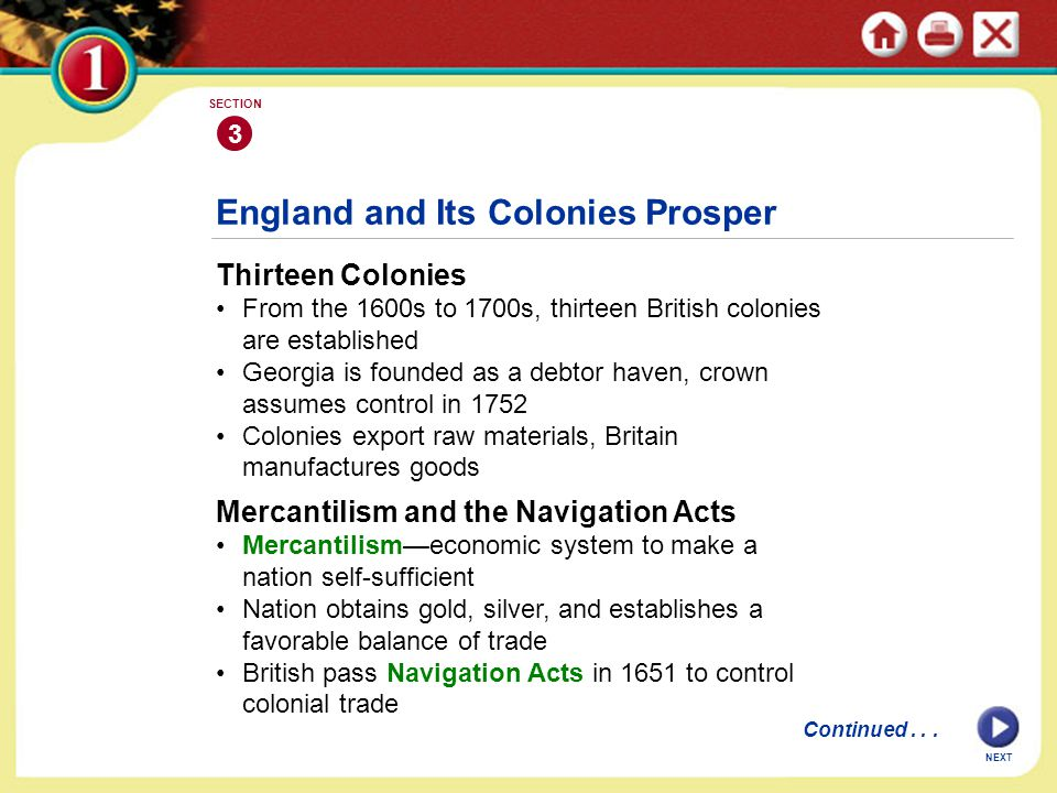 NEXT 3 SECTION England and Its Colonies Prosper Thirteen Colonies From the 1600s to 1700s, thirteen British colonies are established Georgia is founded as a debtor haven, crown assumes control in 1752 Colonies export raw materials, Britain manufactures goods Mercantilism and the Navigation Acts Mercantilism—economic system to make a nation self-sufficient Nation obtains gold, silver, and establishes a favorable balance of trade British pass Navigation Acts in 1651 to control colonial trade Continued...