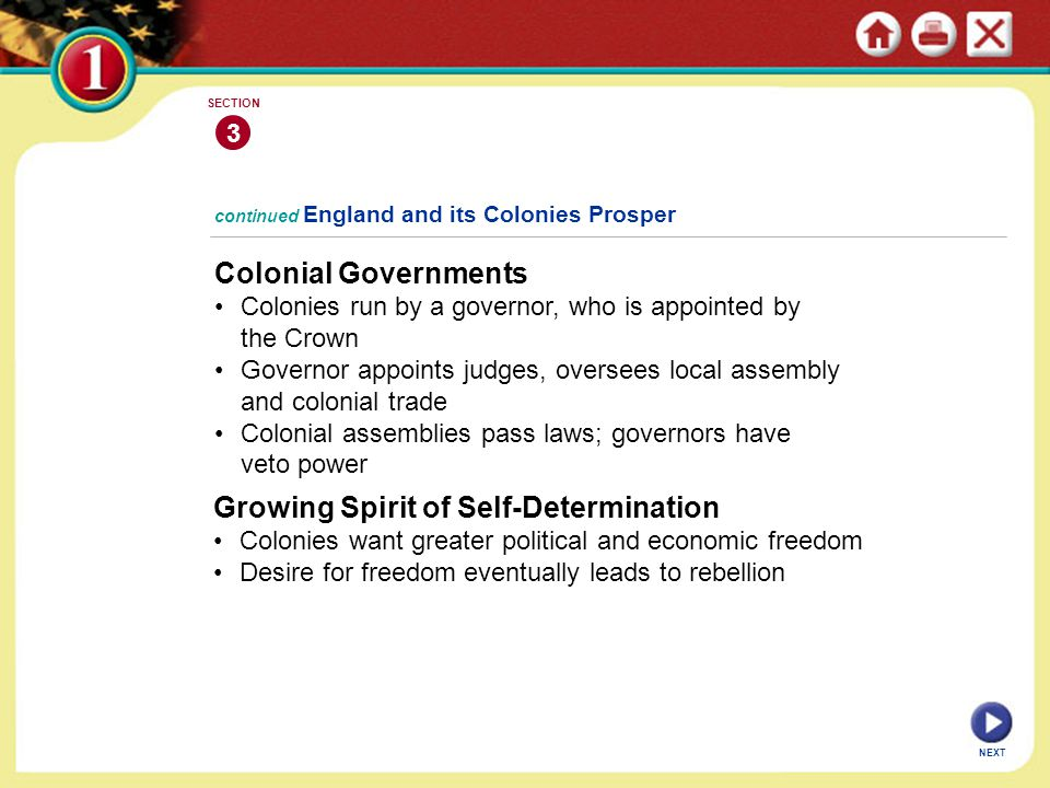 NEXT 3 SECTION Colonial Governments Colonies run by a governor, who is appointed by the Crown Governor appoints judges, oversees local assembly and colonial trade Colonial assemblies pass laws; governors have veto power continued England and its Colonies Prosper Growing Spirit of Self-Determination Colonies want greater political and economic freedom Desire for freedom eventually leads to rebellion