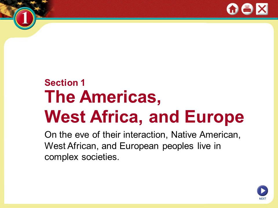 Section 1 The Americas, West Africa, and Europe On the eve of their interaction, Native American, West African, and European peoples live in complex societies.