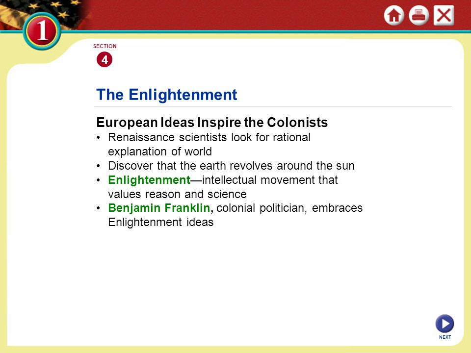 NEXT 4 SECTION The Enlightenment European Ideas Inspire the Colonists Renaissance scientists look for rational explanation of world Discover that the earth revolves around the sun Enlightenment—intellectual movement that values reason and science Benjamin Franklin, colonial politician, embraces Enlightenment ideas