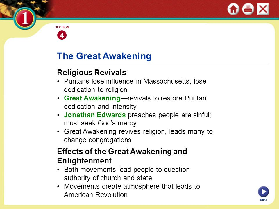 NEXT 4 SECTION The Great Awakening Religious Revivals Puritans lose influence in Massachusetts, lose dedication to religion Great Awakening—revivals to restore Puritan dedication and intensity Jonathan Edwards preaches people are sinful; must seek God's mercy Great Awakening revives religion, leads many to change congregations Effects of the Great Awakening and Enlightenment Both movements lead people to question authority of church and state Movements create atmosphere that leads to American Revolution