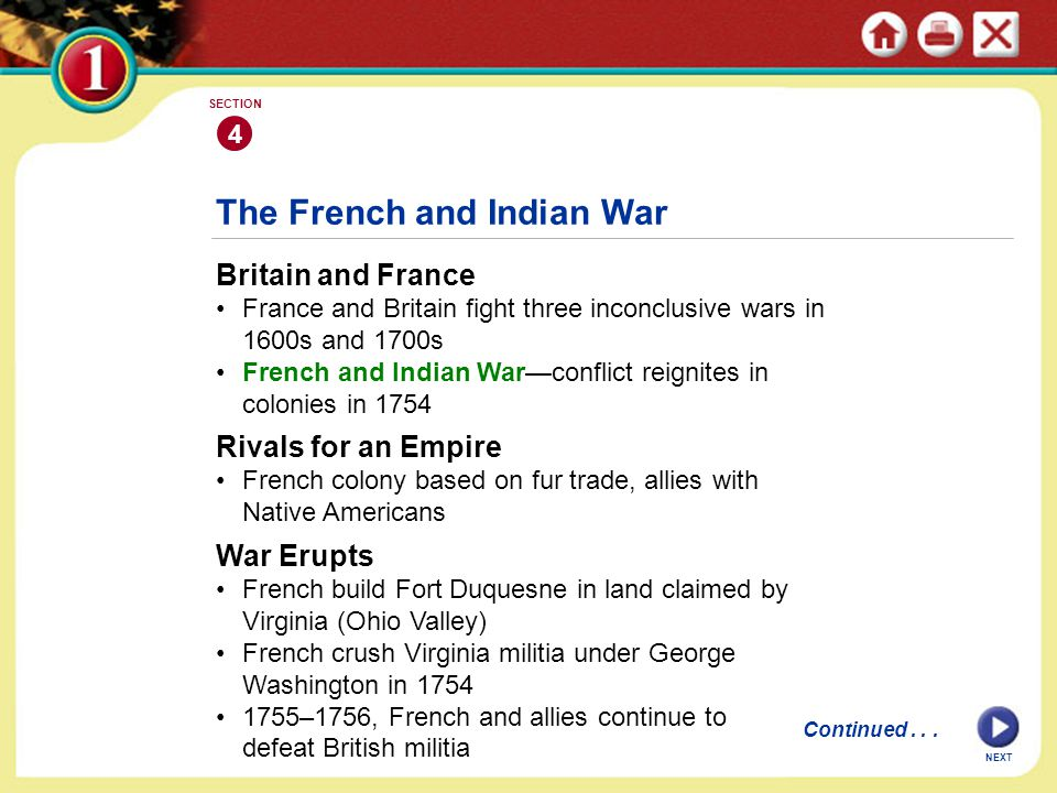 NEXT 4 SECTION The French and Indian War Britain and France France and Britain fight three inconclusive wars in 1600s and 1700s French and Indian War—