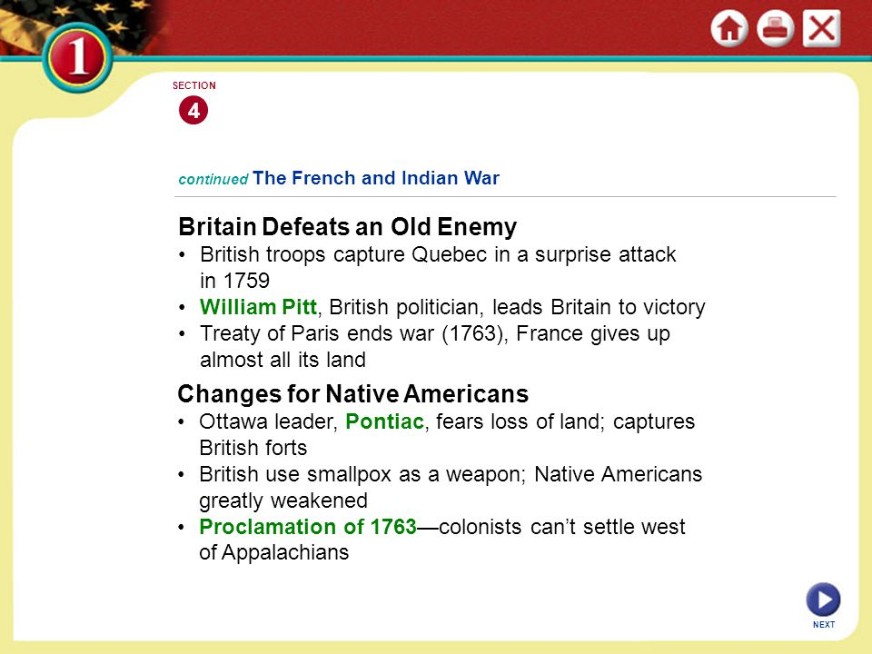 NEXT 4 SECTION Britain Defeats an Old Enemy British troops capture Quebec in a surprise attack in 1759 William Pitt, British politician, leads Britain to victory Treaty of Paris ends war (1763), France gives up almost all its land continued The French and Indian War Changes for Native Americans Ottawa leader, Pontiac, fears loss of land; captures British forts British use smallpox as a weapon; Native Americans greatly weakened Proclamation of 1763—colonists can't settle west of Appalachians