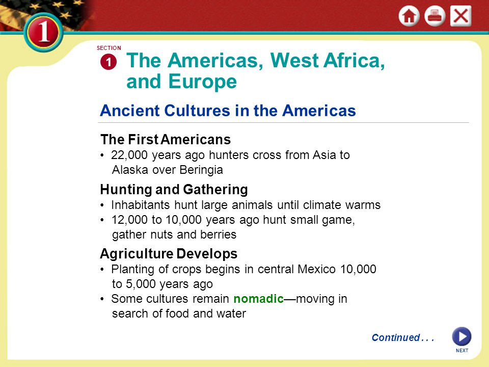 Ancient Cultures in the Americas The First Americans 22,000 years ago hunters cross from Asia to Alaska over Beringia Hunting and Gathering Inhabitants hunt large animals until climate warms 12,000 to 10,000 years ago hunt small game, gather nuts and berries Agriculture Develops Planting of crops begins in central Mexico 10,000 to 5,000 years ago Some cultures remain nomadic—moving in search of food and water The Americas, West Africa, and Europe 1 SECTION Continued...