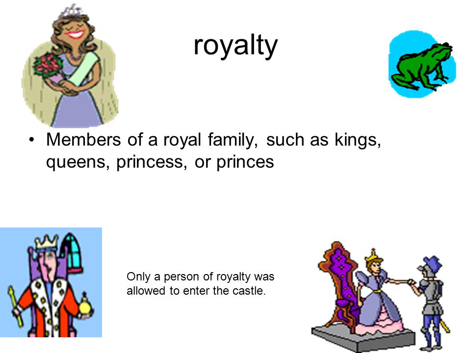 royalty Members of a royal family, such as kings, queens, princess, or princes Only a person of royalty was allowed to enter the castle.