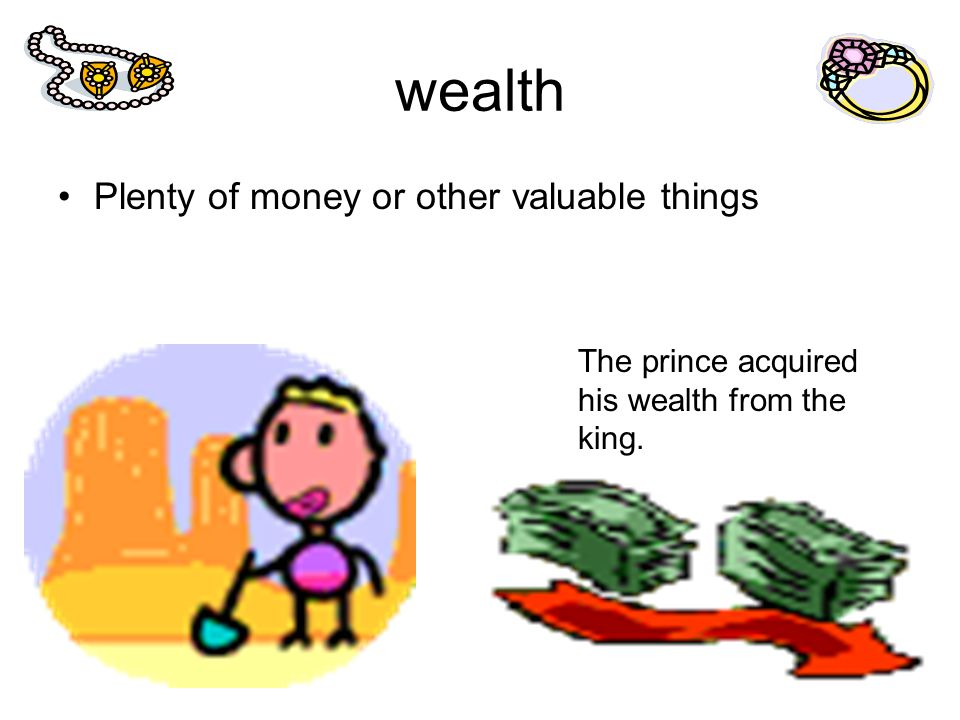 wealth Plenty of money or other valuable things The prince acquired his wealth from the king.