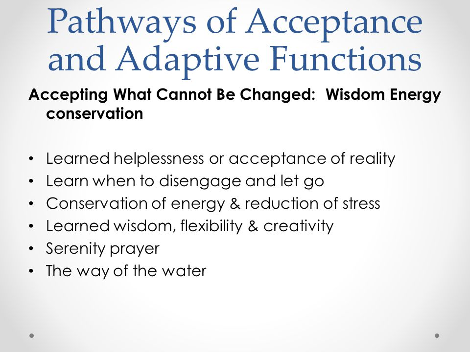 Pathways of Acceptance and Adaptive Functions Accepting What Cannot Be Changed: Wisdom Energy conservation Learned helplessness or acceptance of reality Learn when to disengage and let go Conservation of energy & reduction of stress Learned wisdom, flexibility & creativity Serenity prayer The way of the water