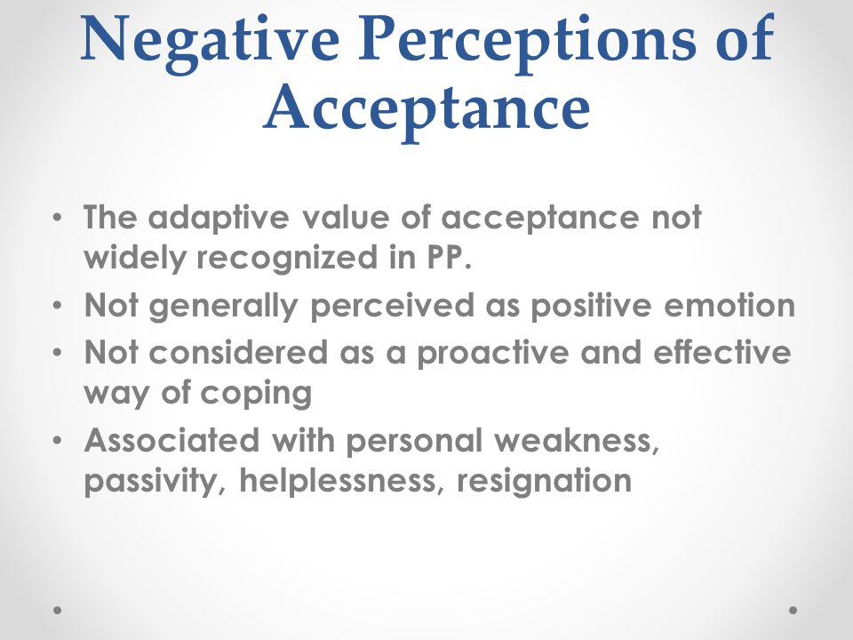 Negative Perceptions of Acceptance The adaptive value of acceptance not widely recognized in PP.