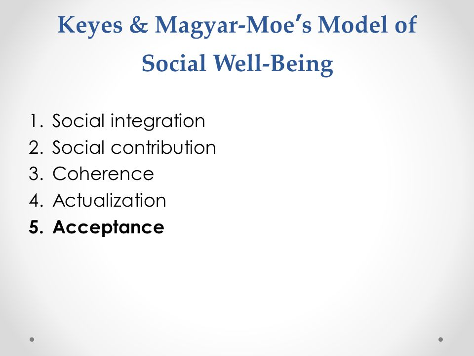 Keyes & Magyar-Moe's Model of Social Well-Being 1.Social integration 2.Social contribution 3.Coherence 4.Actualization 5.