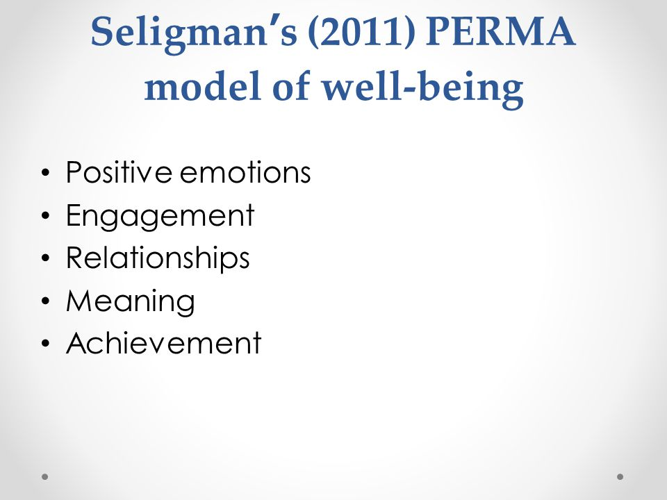 Seligman's (2011) PERMA model of well-being Positive emotions Engagement Relationships Meaning Achievement