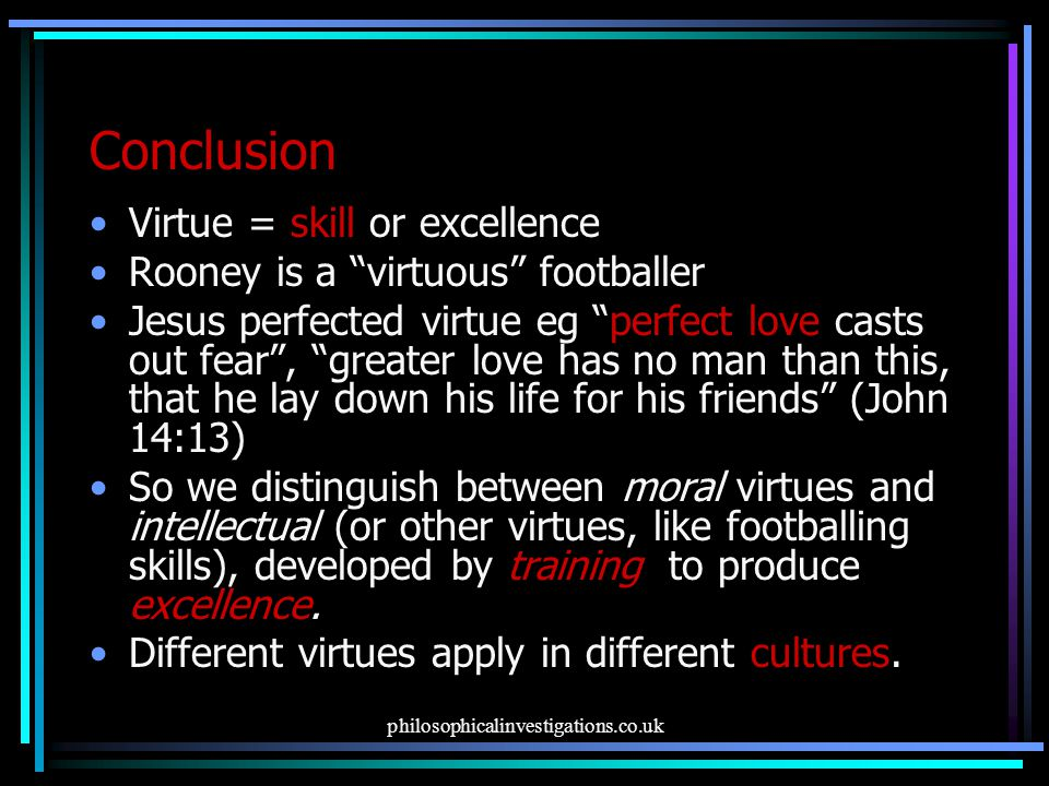 Conclusion Virtue = skill or excellence Rooney is a virtuous footballer Jesus perfected virtue eg perfect love casts out fear , greater love has no man than this, that he lay down his life for his friends (John 14:13) So we distinguish between moral virtues and intellectual (or other virtues, like footballing skills), developed by training to produce excellence.