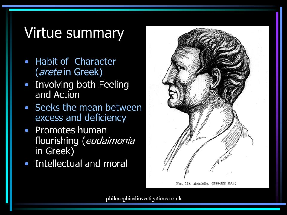 philosophicalinvestigations.co.uk Virtue summary Habit of Character (arete in Greek) Involving both Feeling and Action Seeks the mean between excess and deficiency Promotes human flourishing (eudaimonia in Greek) Intellectual and moral