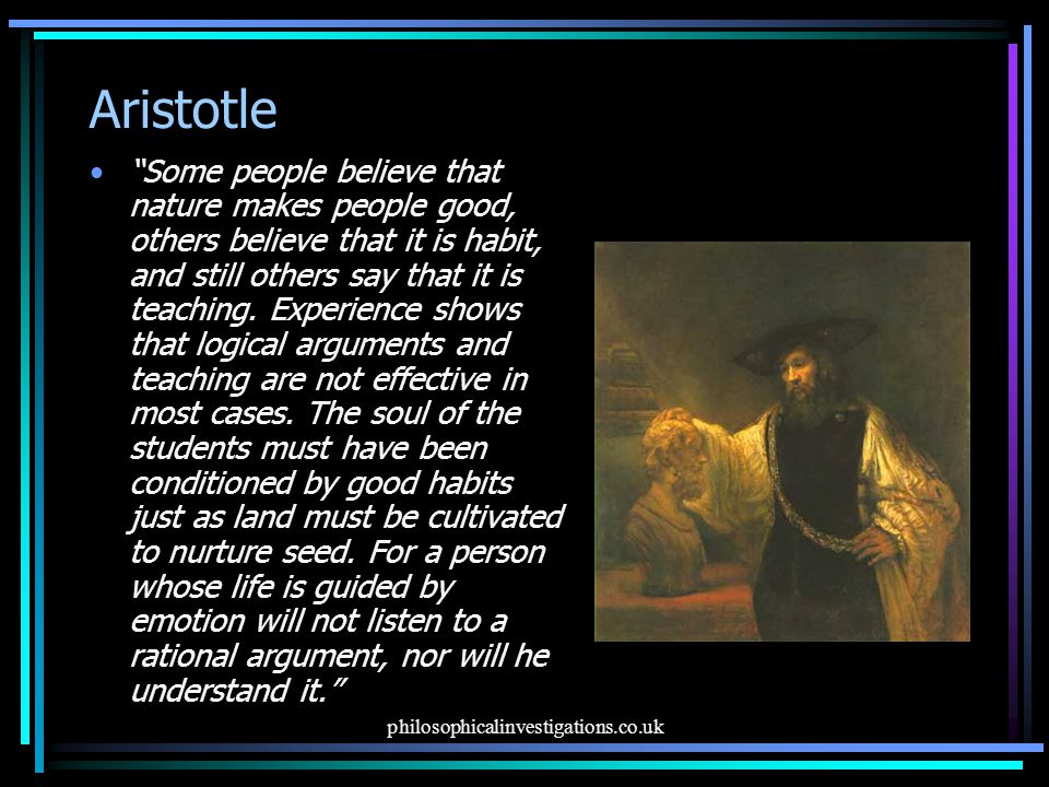 philosophicalinvestigations.co.uk Aristotle Some people believe that nature makes people good, others believe that it is habit, and still others say that it is teaching.