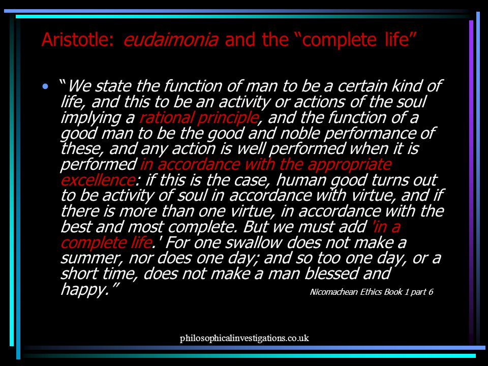 philosophicalinvestigations.co.uk Aristotle: eudaimonia and the complete life We state the function of man to be a certain kind of life, and this to be an activity or actions of the soul implying a rational principle, and the function of a good man to be the good and noble performance of these, and any action is well performed when it is performed in accordance with the appropriate excellence: if this is the case, human good turns out to be activity of soul in accordance with virtue, and if there is more than one virtue, in accordance with the best and most complete.