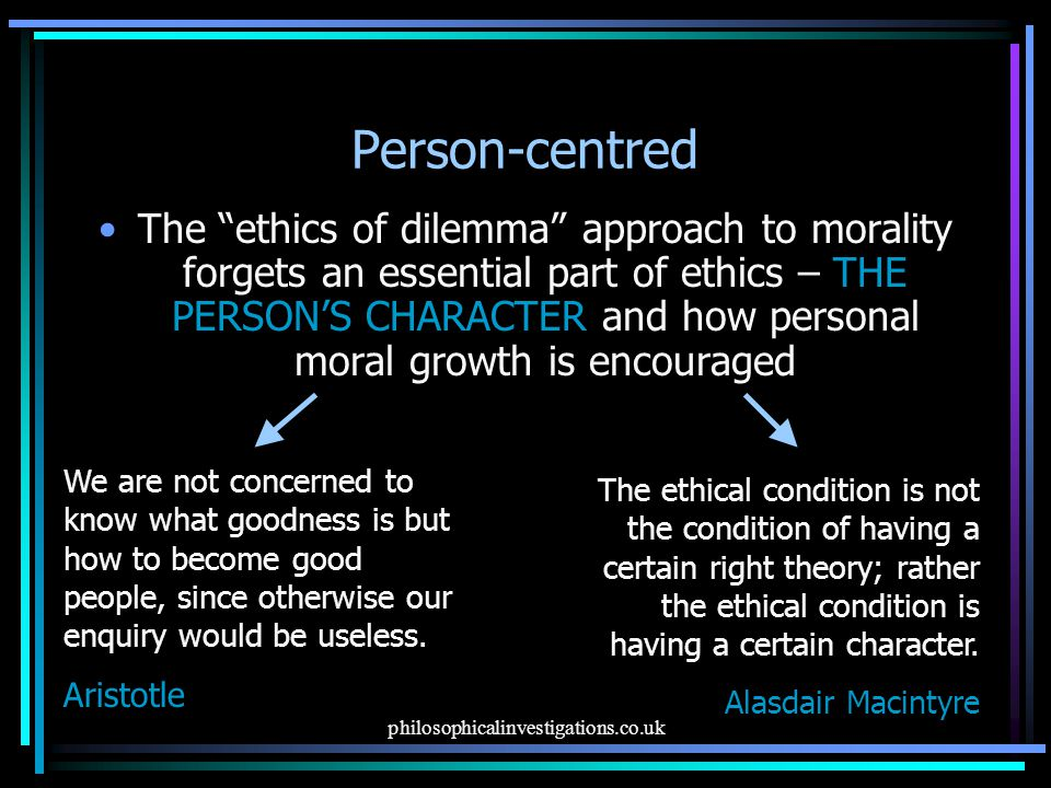 philosophicalinvestigations.co.uk Person-centred The ethics of dilemma approach to morality forgets an essential part of ethics – THE PERSON'S CHARACTER and how personal moral growth is encouraged We are not concerned to know what goodness is but how to become good people, since otherwise our enquiry would be useless.