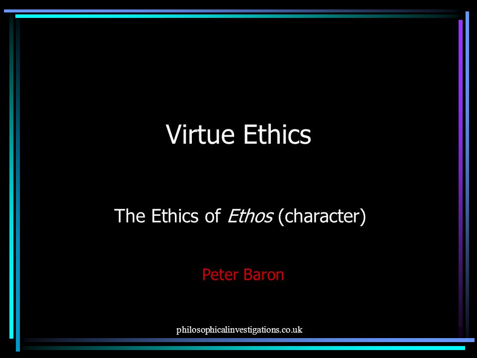 philosophicalinvestigations.co.uk Virtue Ethics The Ethics of Ethos (character) Peter Baron