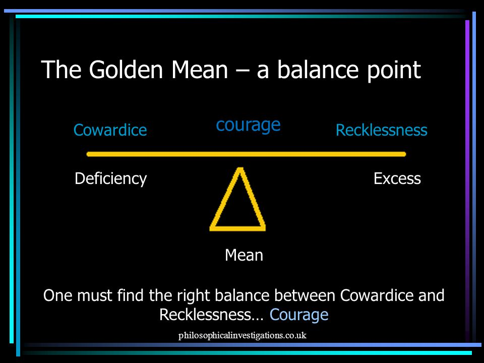 philosophicalinvestigations.co.uk The Golden Mean – a balance point Mean DeficiencyExcess CowardiceRecklessness courage One must find the right balance between Cowardice and Recklessness… Courage