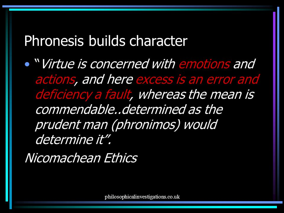 philosophicalinvestigations.co.uk Phronesis builds character Virtue is concerned with emotions and actions, and here excess is an error and deficiency a fault, whereas the mean is commendable..determined as the prudent man (phronimos) would determine it .