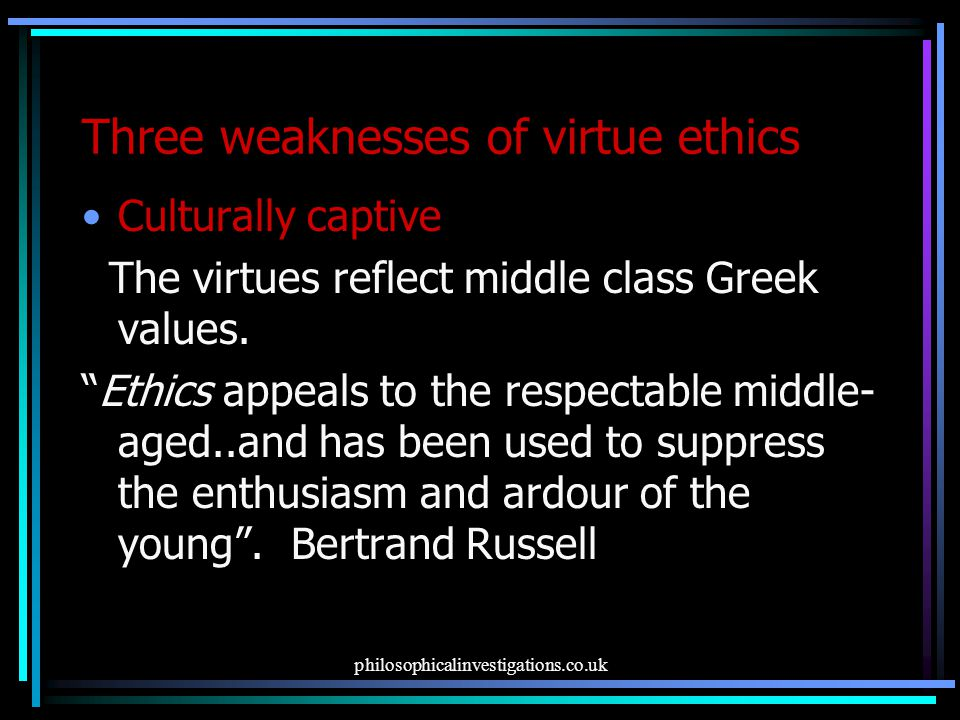 philosophicalinvestigations.co.uk Three weaknesses of virtue ethics Culturally captive The virtues reflect middle class Greek values.