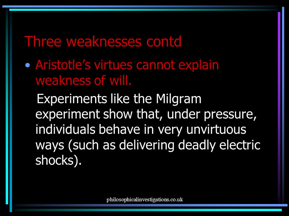 philosophicalinvestigations.co.uk Three weaknesses contd Aristotle's virtues cannot explain weakness of will.