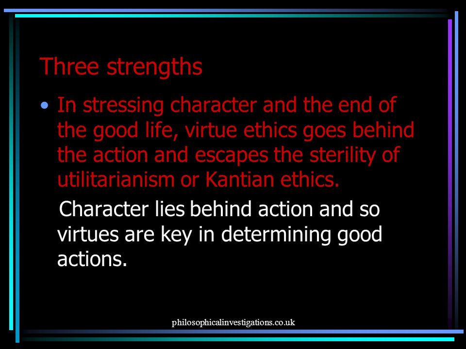 philosophicalinvestigations.co.uk Three strengths In stressing character and the end of the good life, virtue ethics goes behind the action and escapes the sterility of utilitarianism or Kantian ethics.