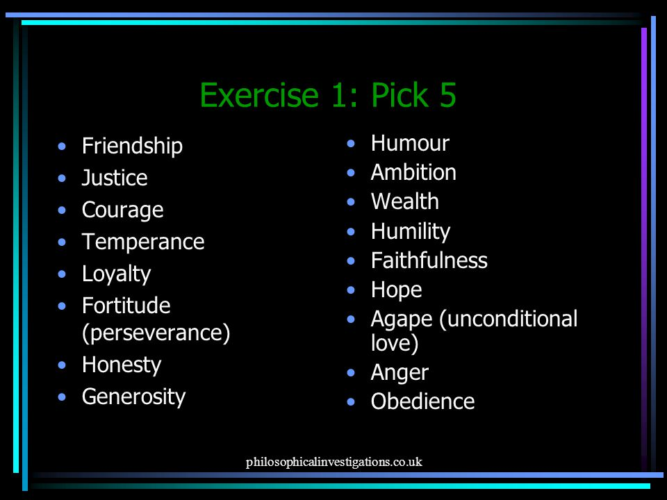 philosophicalinvestigations.co.uk Exercise 1: Pick 5 Friendship Justice Courage Temperance Loyalty Fortitude (perseverance) Honesty Generosity Humour Ambition Wealth Humility Faithfulness Hope Agape (unconditional love) Anger Obedience