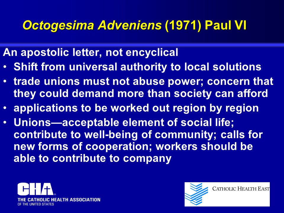 An apostolic letter, not encyclical Shift from universal authority to local solutions trade unions must not abuse power; concern that they could demand more than society can afford applications to be worked out region by region Unions—acceptable element of social life; contribute to well-being of community; calls for new forms of cooperation; workers should be able to contribute to company Octogesima Adveniens (1971) Paul VI