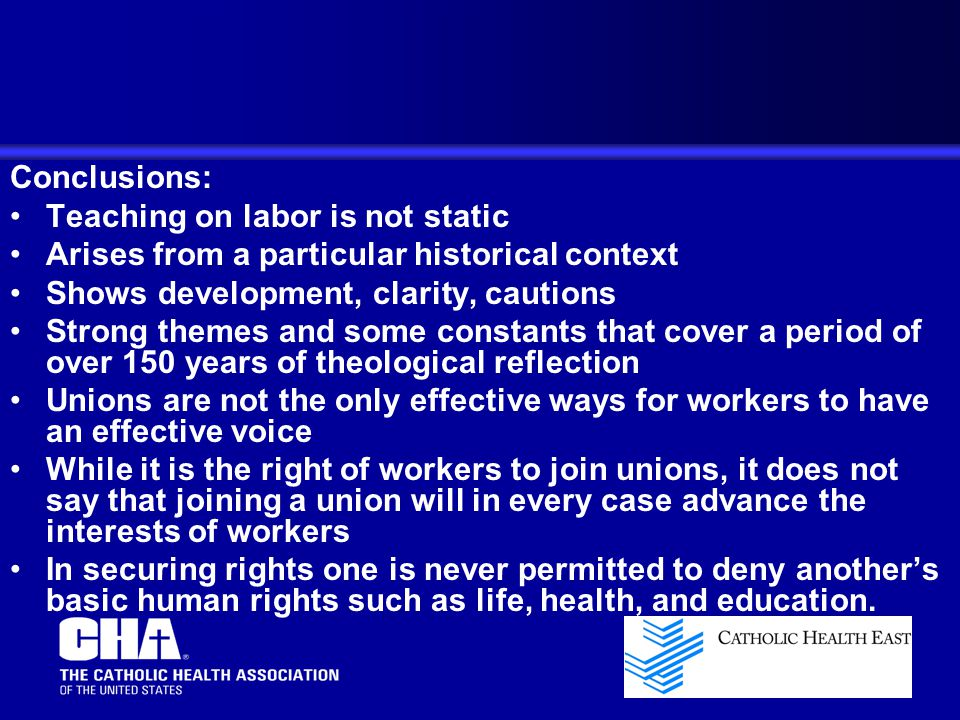 Conclusions: Teaching on labor is not static Arises from a particular historical context Shows development, clarity, cautions Strong themes and some constants that cover a period of over 150 years of theological reflection Unions are not the only effective ways for workers to have an effective voice While it is the right of workers to join unions, it does not say that joining a union will in every case advance the interests of workers In securing rights one is never permitted to deny another's basic human rights such as life, health, and education.