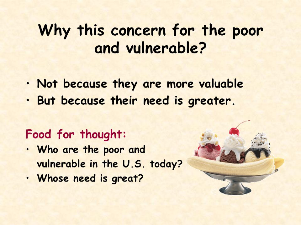 Why this concern for the poor and vulnerable? Not because they are more valuable But because their need is greater. Food for thought: Who are the poor
