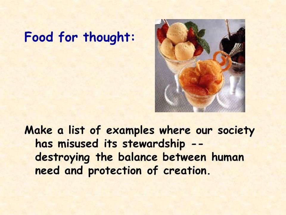 Food for thought: Make a list of examples where our society has misused its stewardship -- destroying the balance between human need and protection of