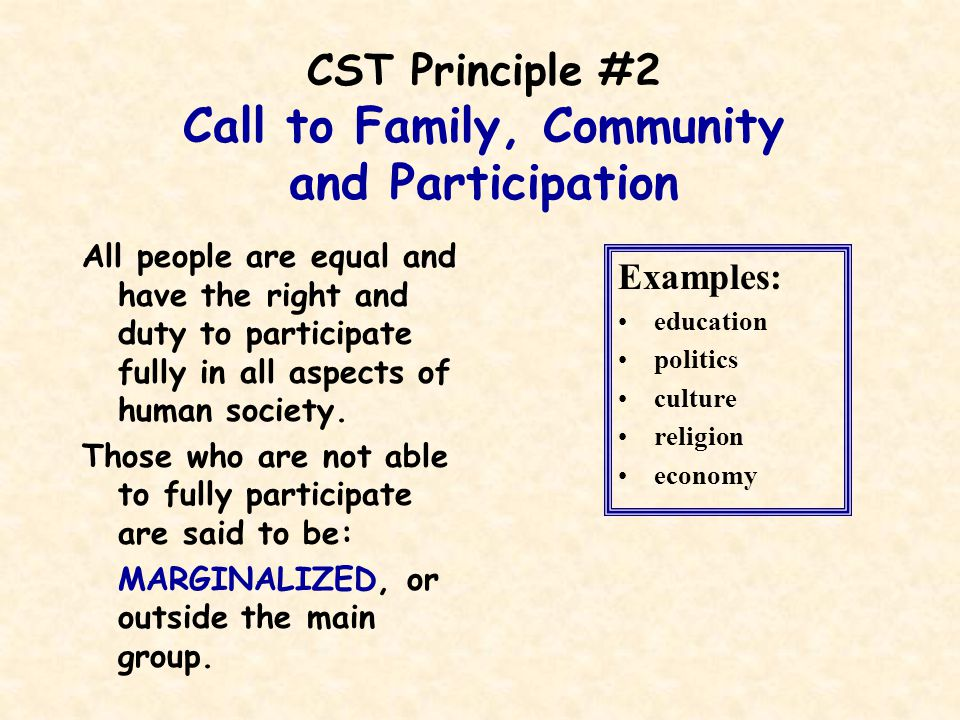 CST Principle #2 Call to Family, Community and Participation All people are equal and have the right and duty to participate fully in all aspects of human society.