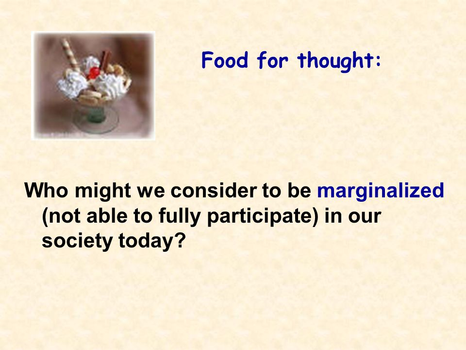 Food for thought: Who might we consider to be marginalized (not able to fully participate) in our society today?