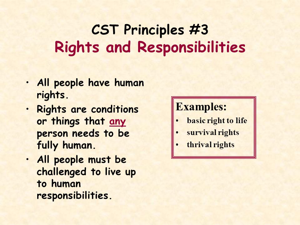 CST Principles #3 Rights and Responsibilities All people have human rights. Rights are conditions or things that any person needs to be fully human. A