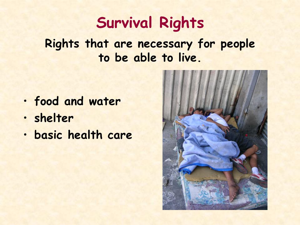 Survival Rights Rights that are necessary for people to be able to live. food and water shelter basic health care