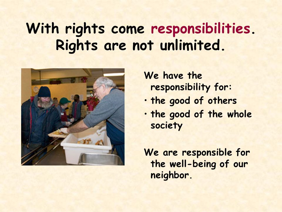With rights come responsibilities.Rights are not unlimited.