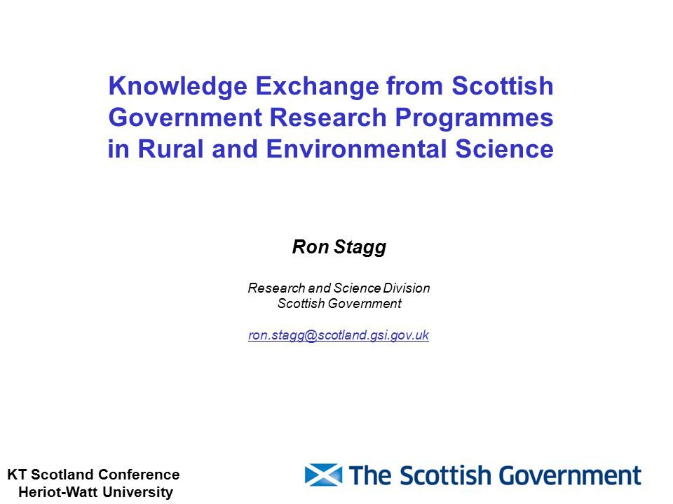 KT Scotland Conference Heriot-Watt University Knowledge Exchange from Scottish Government Research Programmes in Rural and Environmental Science Ron Stagg Research and Science Division Scottish Government ron.stagg@scotland.gsi.gov.uk