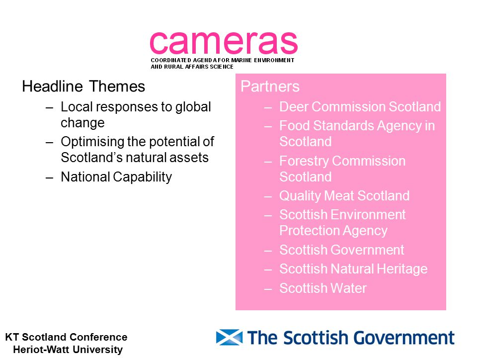 KT Scotland Conference Heriot-Watt University Headline Themes –Local responses to global change –Optimising the potential of Scotland's natural assets –National Capability Partners –Deer Commission Scotland –Food Standards Agency in Scotland –Forestry Commission Scotland –Quality Meat Scotland –Scottish Environment Protection Agency –Scottish Government –Scottish Natural Heritage –Scottish Water
