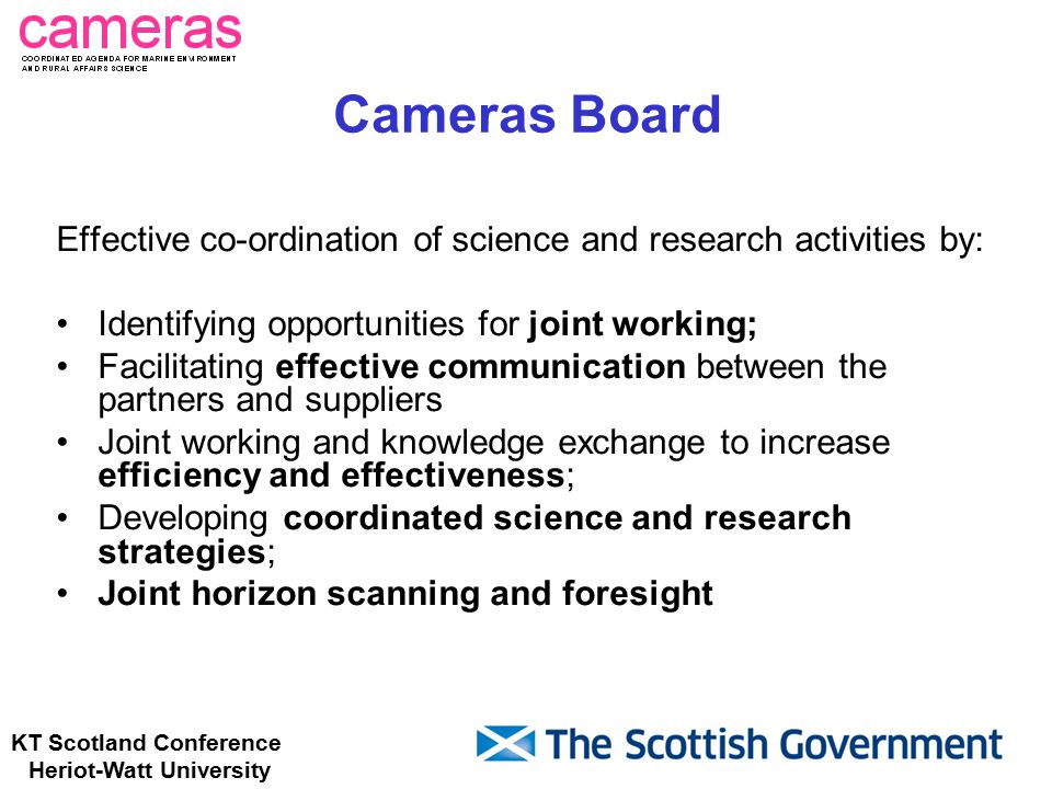 KT Scotland Conference Heriot-Watt University Cameras Board Effective co-ordination of science and research activities by: Identifying opportunities for joint working; Facilitating effective communication between the partners and suppliers Joint working and knowledge exchange to increase efficiency and effectiveness; Developing coordinated science and research strategies; Joint horizon scanning and foresight