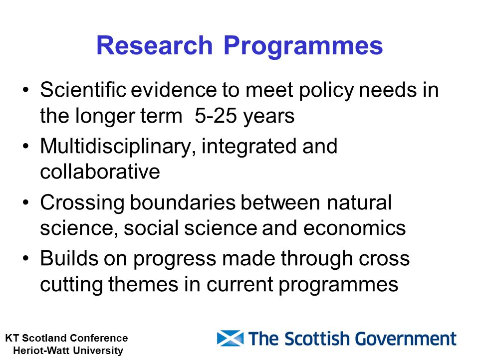 KT Scotland Conference Heriot-Watt University Research Programmes Scientific evidence to meet policy needs in the longer term 5-25 years Multidisciplinary, integrated and collaborative Crossing boundaries between natural science, social science and economics Builds on progress made through cross cutting themes in current programmes