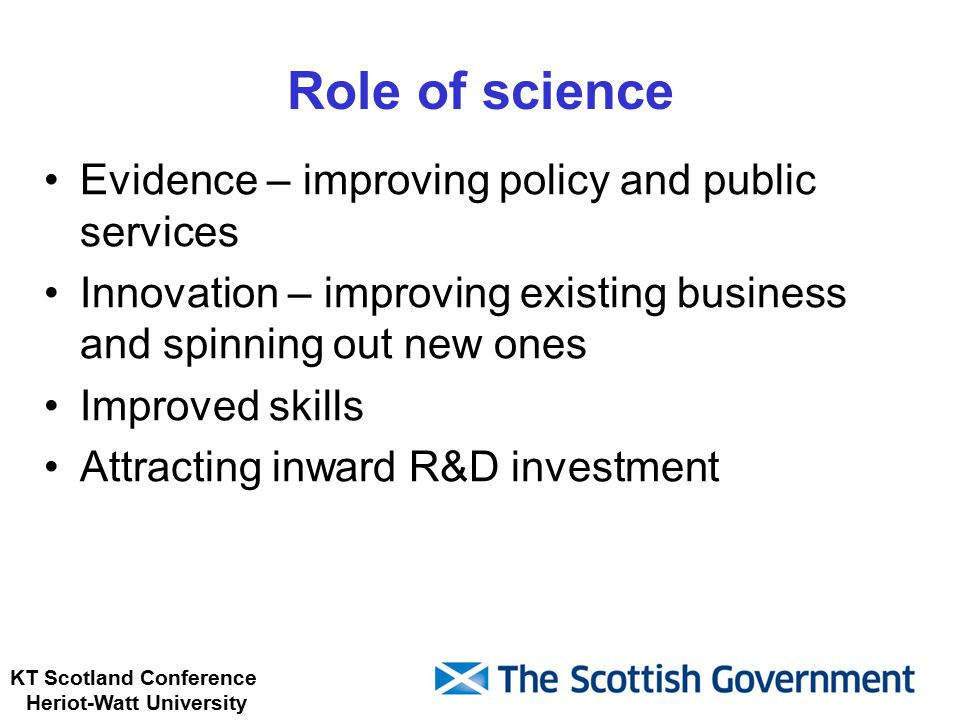 KT Scotland Conference Heriot-Watt University Role of science Evidence – improving policy and public services Innovation – improving existing business and spinning out new ones Improved skills Attracting inward R&D investment