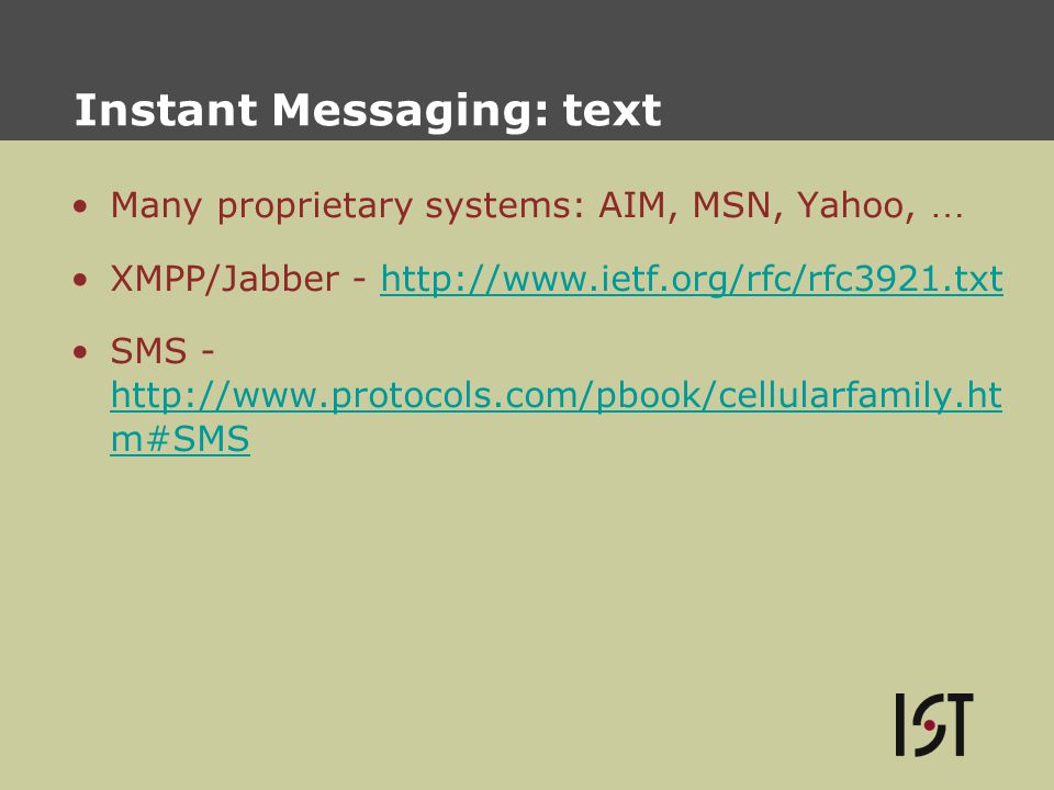 Instant Messaging: text Many proprietary systems: AIM, MSN, Yahoo, … XMPP/Jabber - http://www.ietf.org/rfc/rfc3921.txthttp://www.ietf.org/rfc/rfc3921.txt SMS - http://www.protocols.com/pbook/cellularfamily.ht m#SMS http://www.protocols.com/pbook/cellularfamily.ht m#SMS