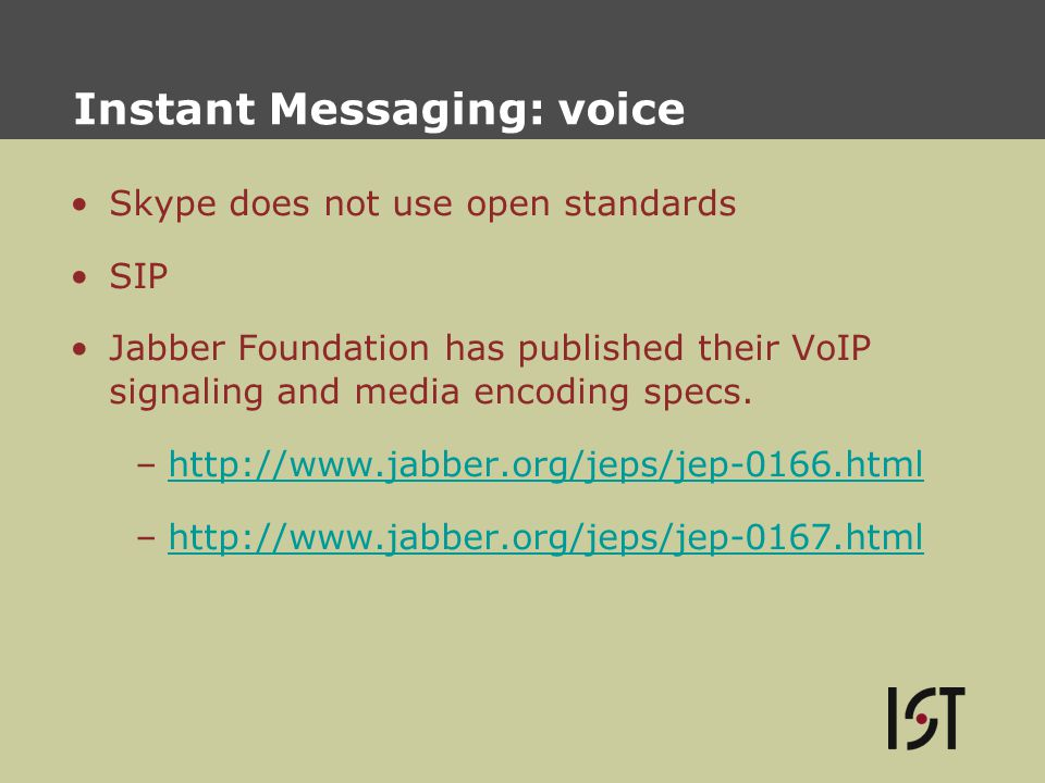 Instant Messaging: voice Skype does not use open standards SIP Jabber Foundation has published their VoIP signaling and media encoding specs.