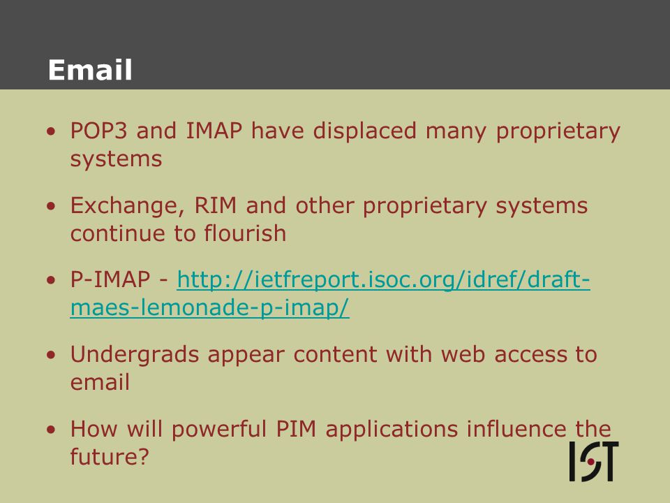 Email POP3 and IMAP have displaced many proprietary systems Exchange, RIM and other proprietary systems continue to flourish P-IMAP - http://ietfreport.isoc.org/idref/draft- maes-lemonade-p-imap/http://ietfreport.isoc.org/idref/draft- maes-lemonade-p-imap/ Undergrads appear content with web access to email How will powerful PIM applications influence the future?