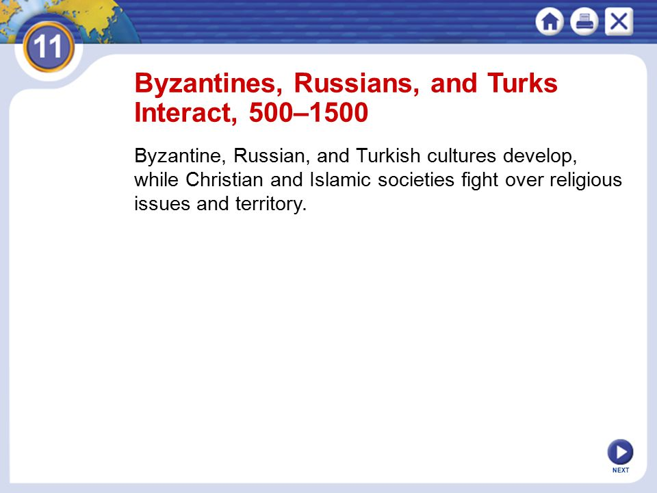 NEXT Byzantines, Russians, and Turks Interact, 500–1500 Byzantine, Russian, and Turkish cultures develop, while Christian and Islamic societies fight