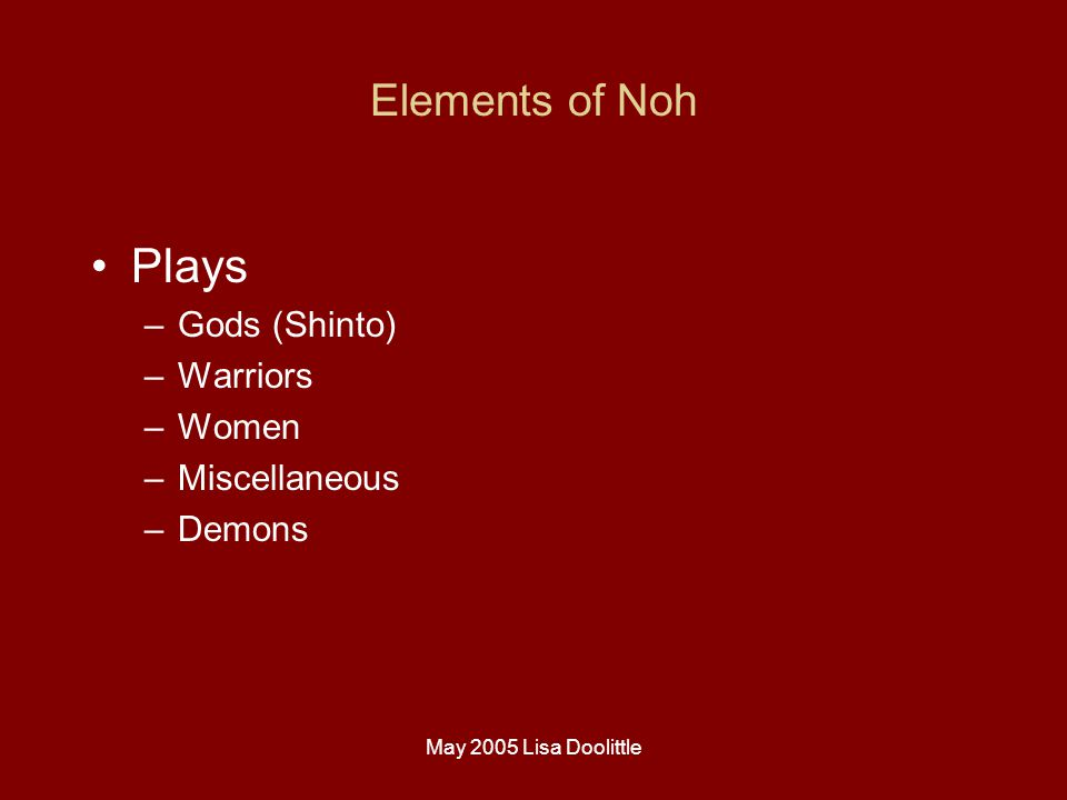 May 2005 Lisa Doolittle Elements of Noh Plays –Gods (Shinto) –Warriors –Women –Miscellaneous –Demons