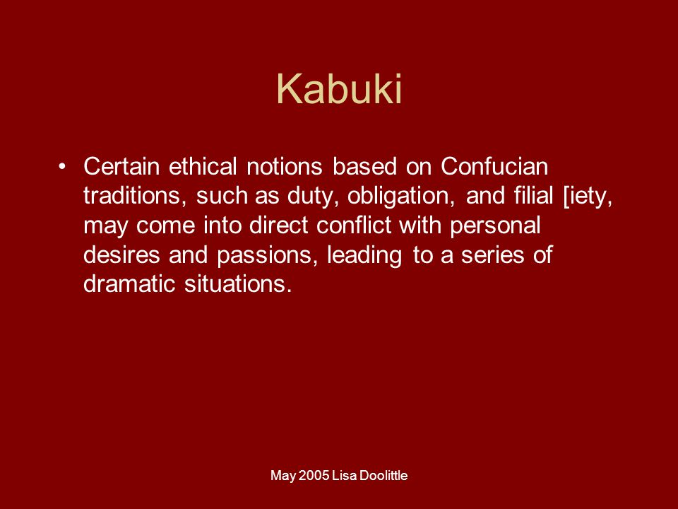 May 2005 Lisa Doolittle Kabuki Certain ethical notions based on Confucian traditions, such as duty, obligation, and filial [iety, may come into direct conflict with personal desires and passions, leading to a series of dramatic situations.