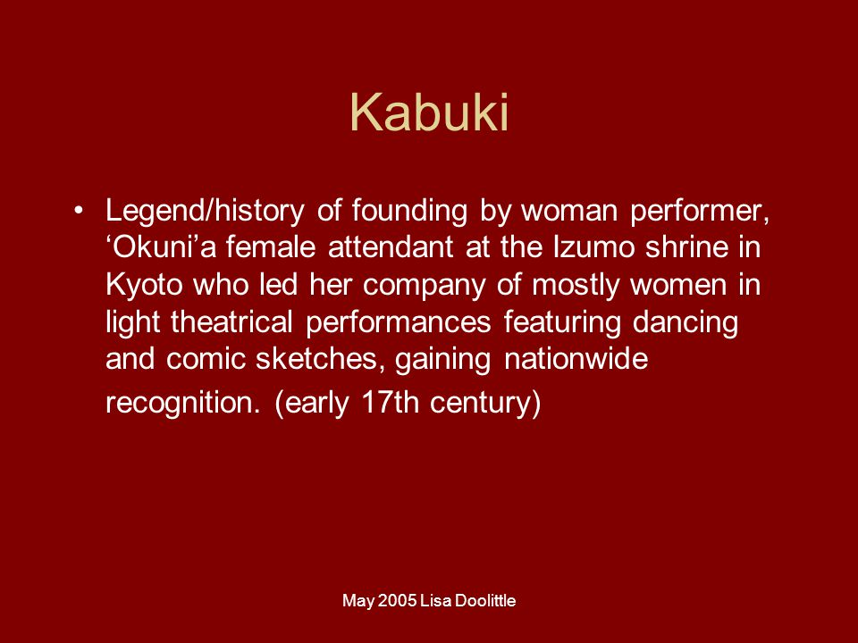 May 2005 Lisa Doolittle Kabuki Legend/history of founding by woman performer, 'Okuni'a female attendant at the Izumo shrine in Kyoto who led her company of mostly women in light theatrical performances featuring dancing and comic sketches, gaining nationwide recognition.