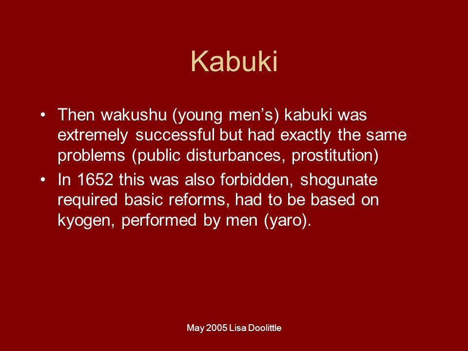 May 2005 Lisa Doolittle Kabuki Then wakushu (young men's) kabuki was extremely successful but had exactly the same problems (public disturbances, prostitution) In 1652 this was also forbidden, shogunate required basic reforms, had to be based on kyogen, performed by men (yaro).