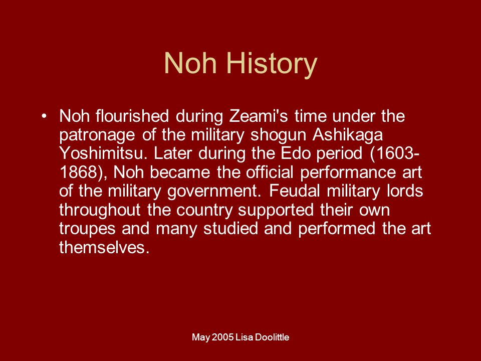 May 2005 Lisa Doolittle Noh History Noh flourished during Zeami s time under the patronage of the military shogun Ashikaga Yoshimitsu.